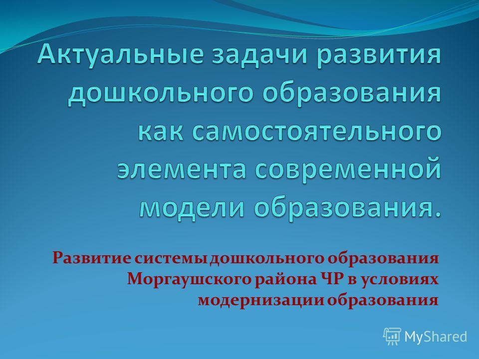 Развитие системы дошкольного образования Моргаушского района ЧР в условиях модернизации образования