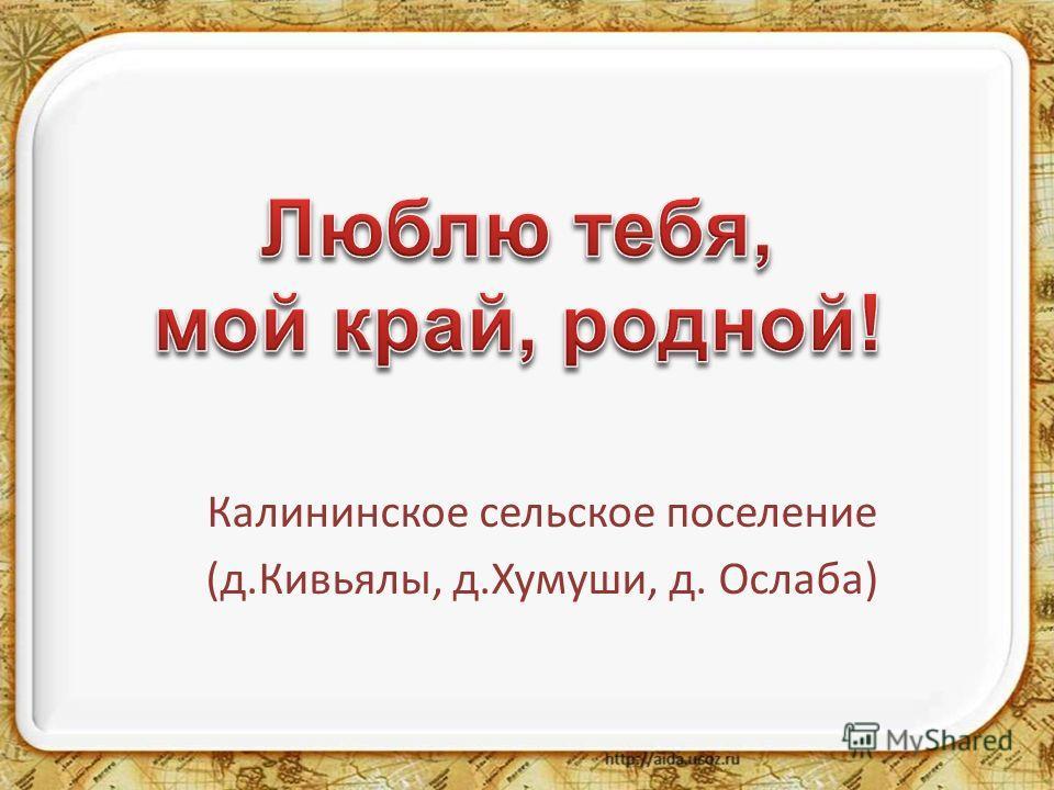 Калининское сельское поселение (д.Кивьялы, д.Хумуши, д. Ослаба)