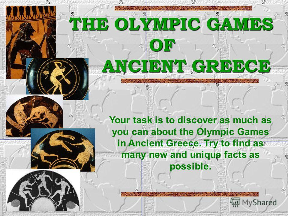 THE OLYMPIC GAMES OF ANCIENT GREECE THE OLYMPIC GAMES OF ANCIENT GREECE Your task is to discover as much as you can about the Olympic Games in Ancient Greece. Try to find as many new and unique facts as possible.