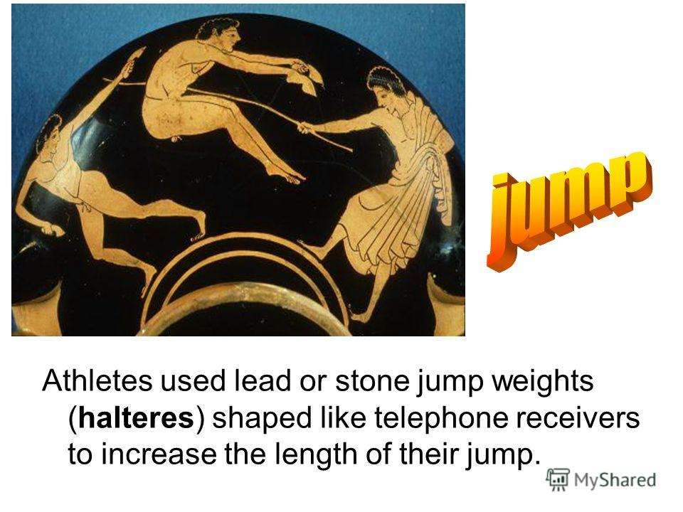 Athletes used lead or stone jump weights (halteres) shaped like telephone receivers to increase the length of their jump.