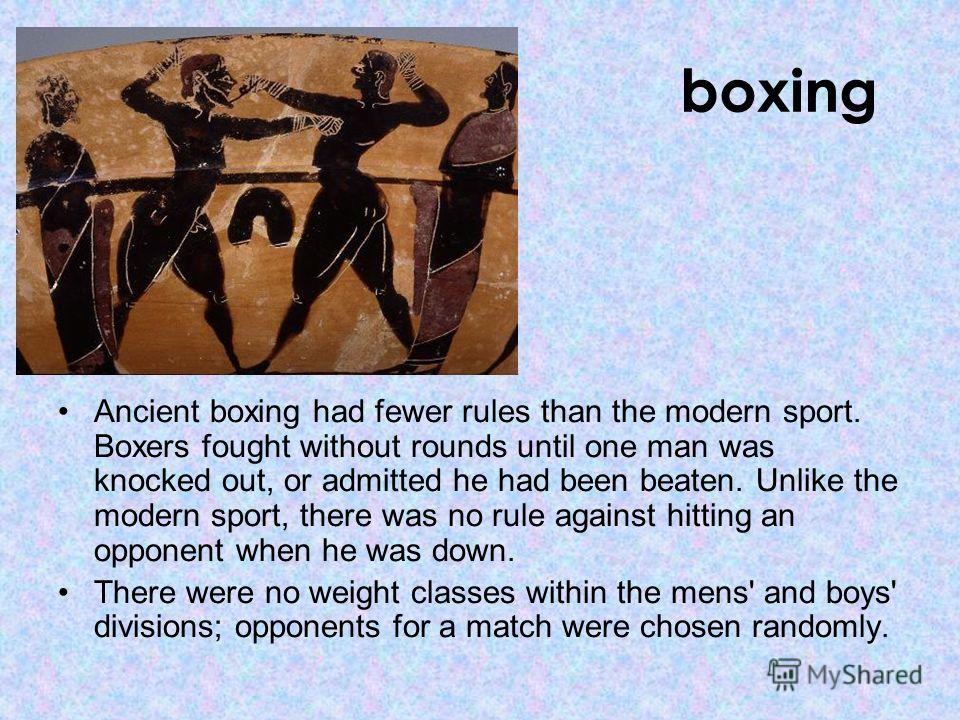 boxing Ancient boxing had fewer rules than the modern sport. Boxers fought without rounds until one man was knocked out, or admitted he had been beaten. Unlike the modern sport, there was no rule against hitting an opponent when he was down. There we