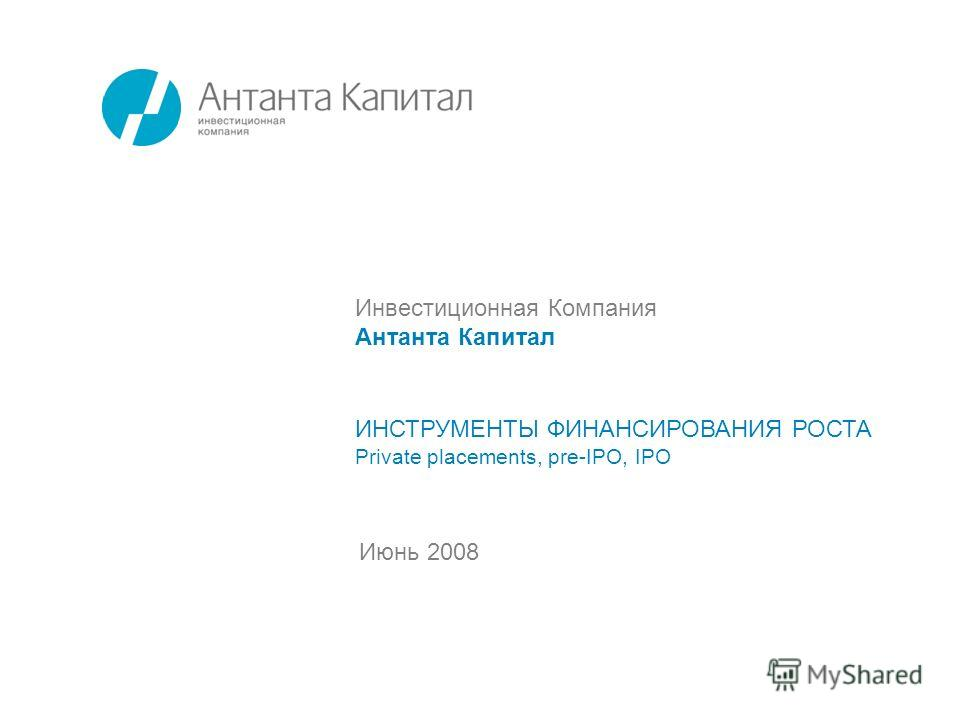 Июнь 2008 ИНСТРУМЕНТЫ ФИНАНСИРОВАНИЯ РОСТА Private placements, pre-IPO, IPO Инвестиционная Компания Антанта Капитал