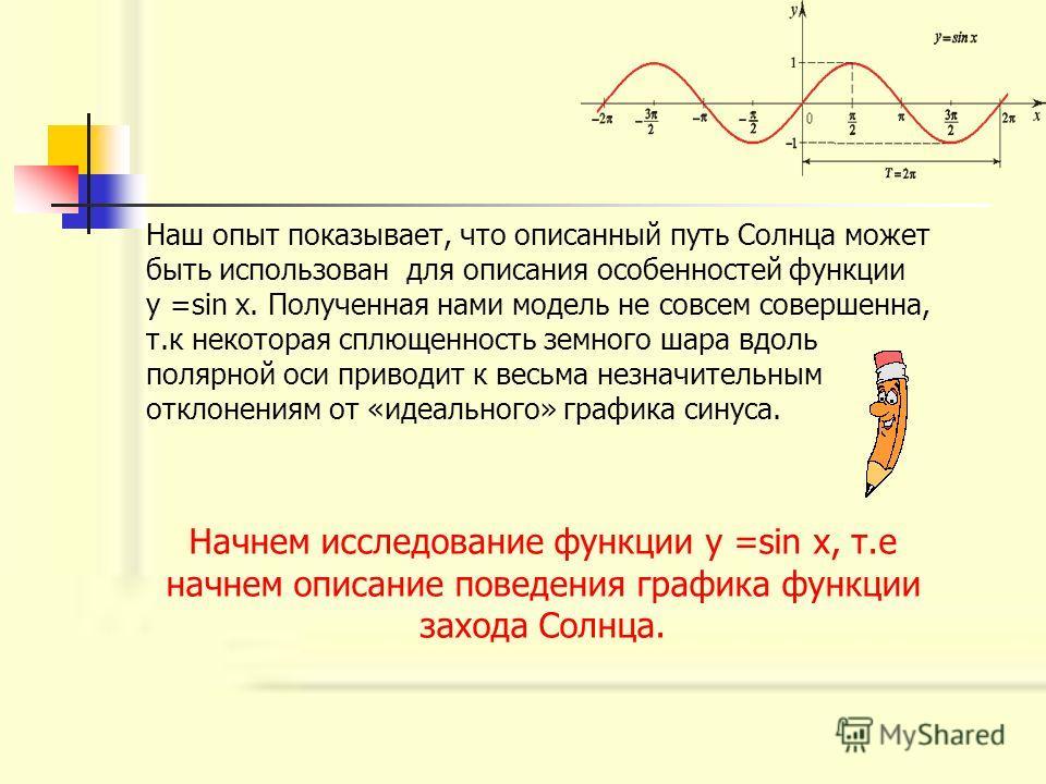 Наш опыт показывает, что описанный путь Солнца может быть использован для описания особенностей функции у =sin x. Полученная нами модель не совсем совершенна, т.к некоторая сплющенность земного шара вдоль полярной оси приводит к весьма незначительным