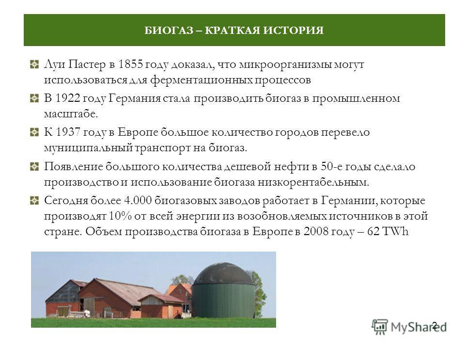 2 БИОГАЗ – КРАТКАЯ ИСТОРИЯ Луи Пастер в 1855 году доказал, что микроорганизмы могут использоваться для ферментационных процессов В 1922 году Германия стала производить биогаз в промышленном масштабе. К 1937 году в Европе большое количество городов пе