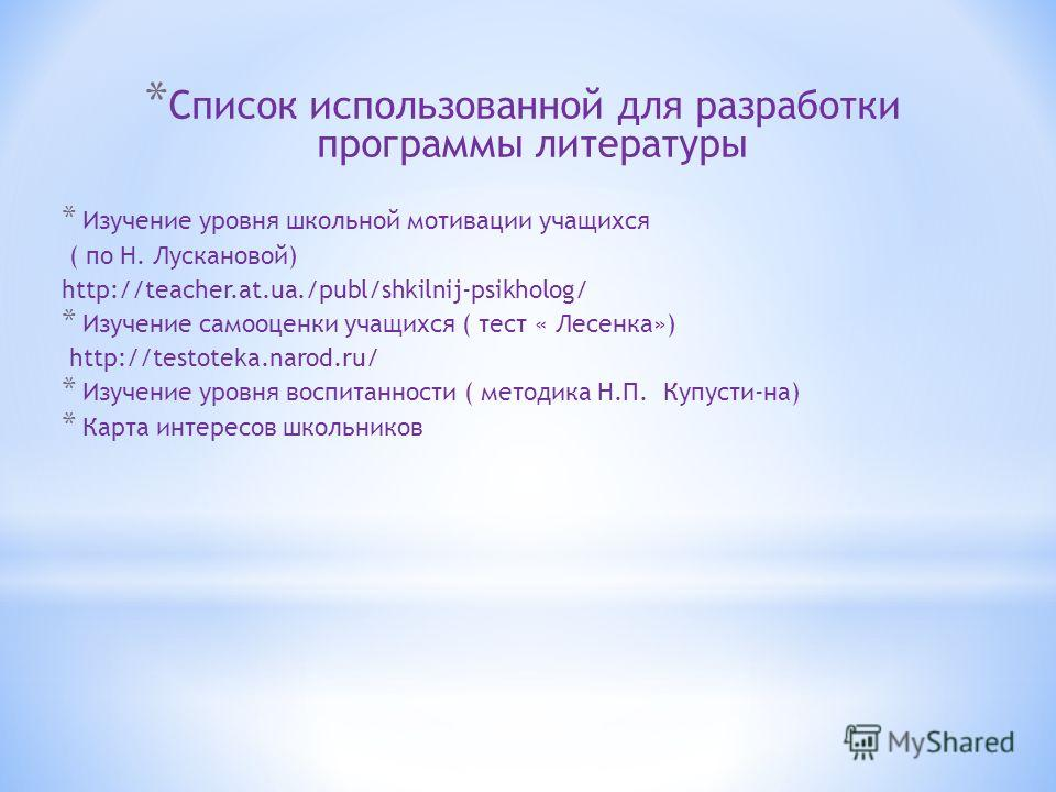 * Список использованной для разработки программы литературы * Изучение уровня школьной мотивации учащихся ( по Н. Лускановой) http://teacher.at.ua./publ/shkilnij-psikholog/ * Изучение самооценки учащихся ( тест « Лесенка») http://testoteka.narod.ru/
