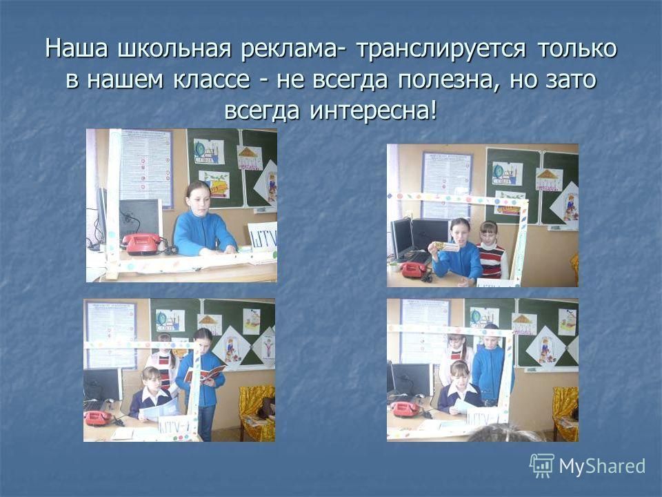 Наша школьная реклама- транслируется только в нашем классе - не всегда полезна, но зато всегда интересна!