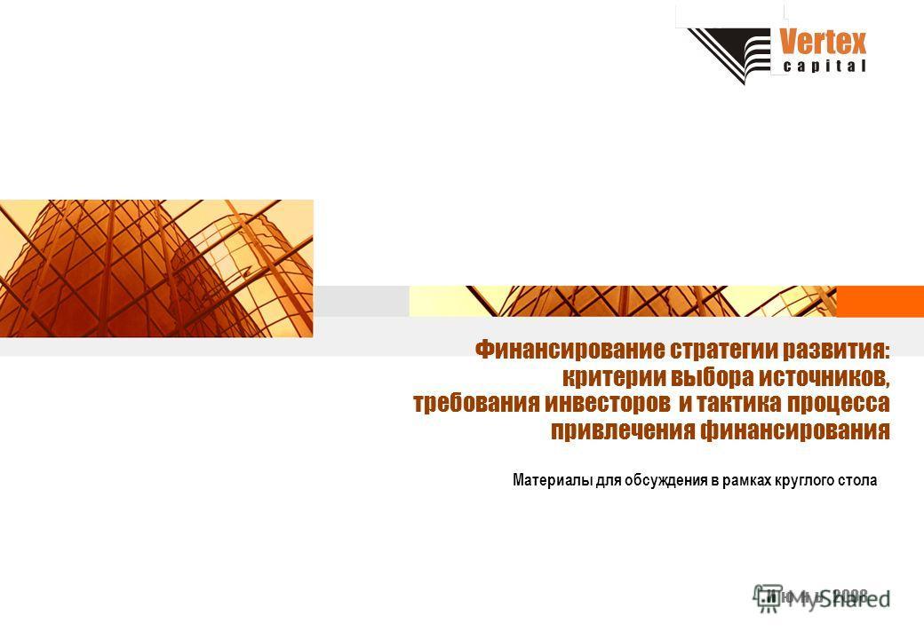 Финансирование стратегии развития: критерии выбора источников, требования инвесторов и тактика процесса привлечения финансирования Материалы для обсуждения в рамках круглого стола И ю н ь 2008