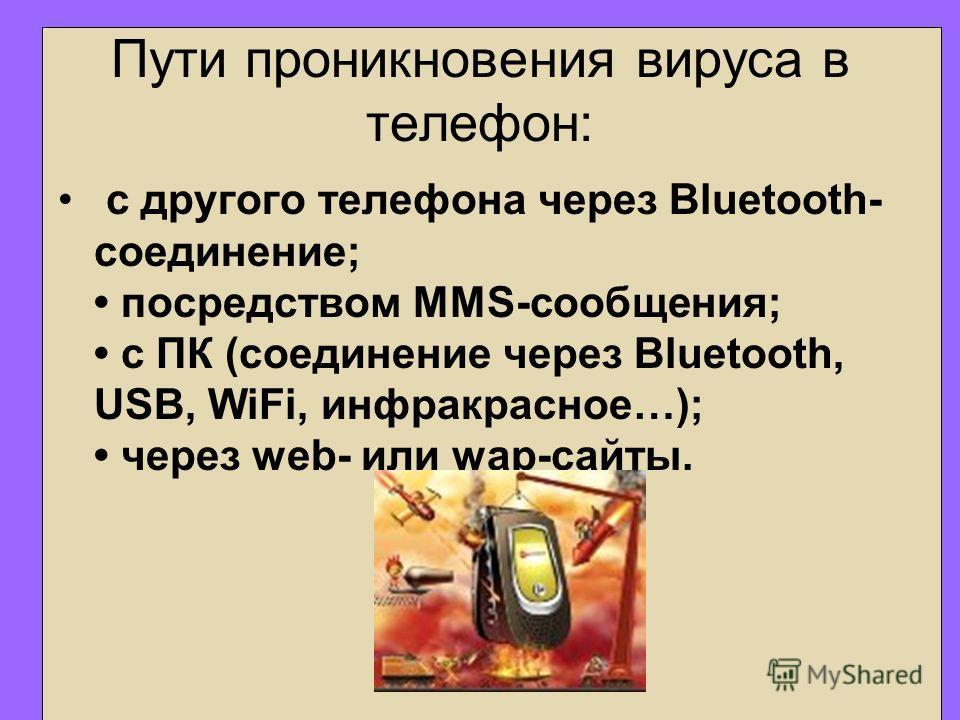 Пути проникновения вируса в телефон: с другого телефона через Bluetooth- соединение; посредством MMS-сообщения; с ПК (соединение через Bluetooth, USB, WiFi, инфракрасное…); через web- или wap-сайты.