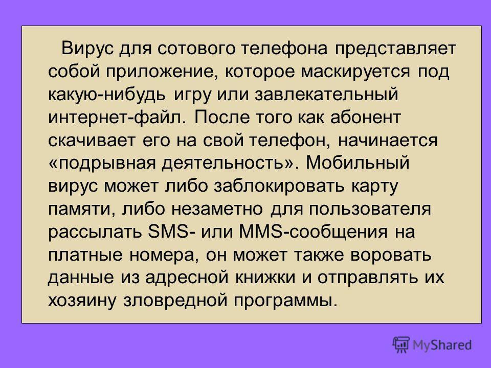 Вирус для сотового телефона представляет собой приложение, которое маскируется под какую-нибудь игру или завлекательный интернет-файл. После того как абонент скачивает его на свой телефон, начинается «подрывная деятельность». Мобильный вирус может ли