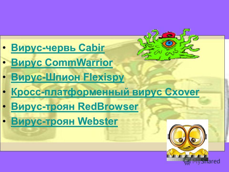 Вирус-червь Cabir Вирус CommWarrior Вирус-Шпион Flexispy Кросс-платформенный вирус Cxover Вирус-троян RedBrowser Вирус-троян Webster