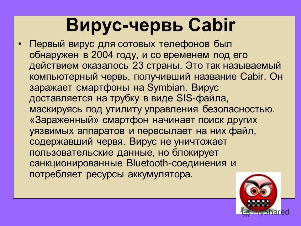 Вирус-червь Cabir Первый вирус для сотовых телефонов был обнаружен в 2004 году, и со временем под его действием оказалось 23 страны. Это так называемый компьютерный червь, получивший название Cabir. Он заражает смартфоны на Symbian. Вирус доставляетс
