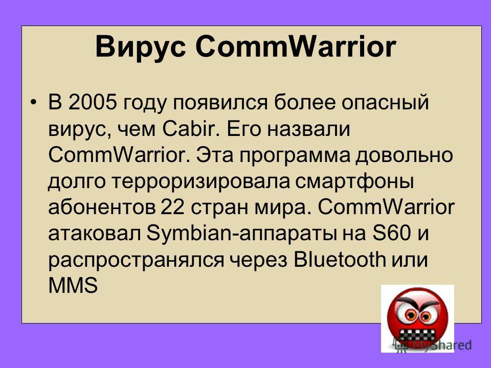 Вирус CommWarrior В 2005 году появился более опасный вирус, чем Cabir. Его назвали CommWarrior. Эта программа довольно долго терроризировала смартфоны абонентов 22 стран мира. CommWarrior атаковал Symbian-аппараты на S60 и распространялся через Bluet