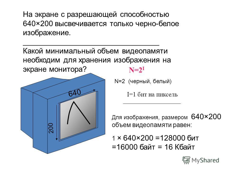 На экране с разрешающей способностью 640×200 высвечивается только черно-белое изображение. ________________________________ Какой минимальный объем видеопамяти необходим для хранения изображения на экране монитора? N=2 I N=2 (черный, белый) I=1 бит н