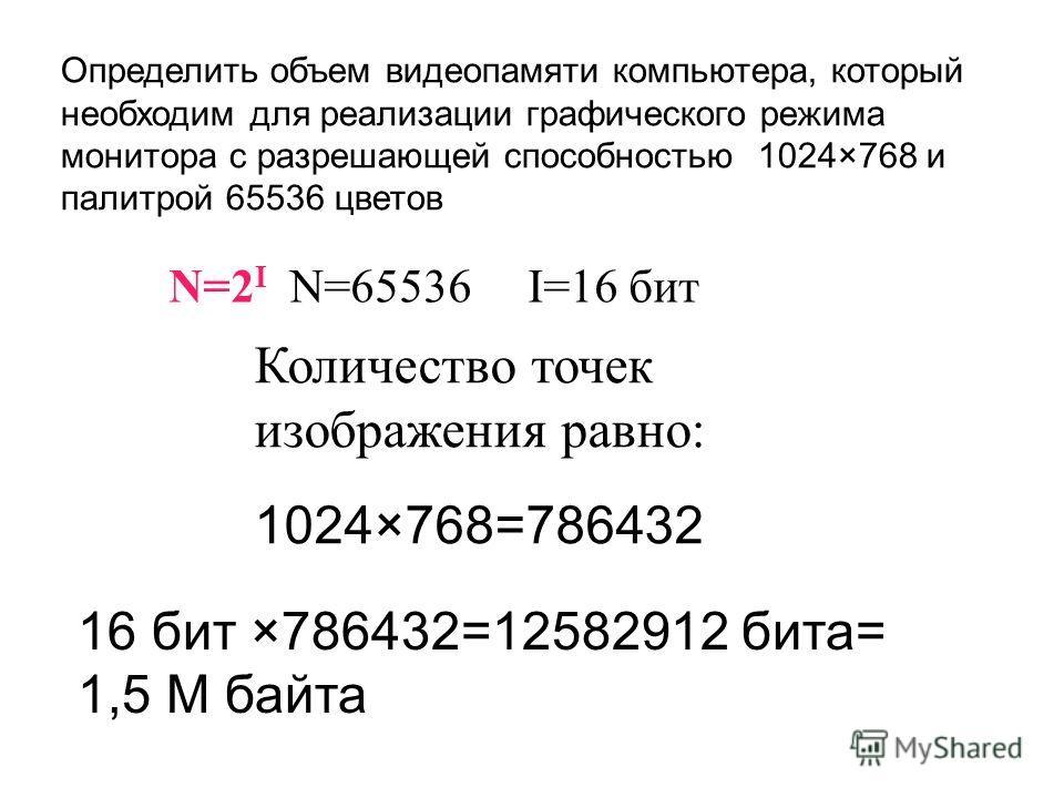 Определить объем видеопамяти компьютера, который необходим для реализации графического режима монитора с разрешающей способностью 1024×768 и палитрой 65536 цветов N=2 I N=65536 I=16 бит Количество точек изображения равно: 1024×768=786432 16 бит ×7864