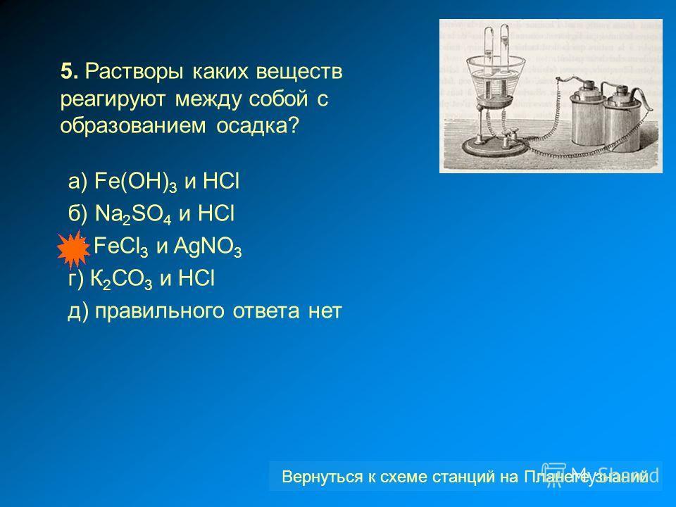 5. Растворы каких веществ реагируют между собой с образованием осадка? a) Fe(OH) 3 и HCl б) Na 2 SO 4 и HCl в) FeCl 3 и AgNO 3 г) К 2 СО 3 и НСl д) правильного ответа нет Вернуться к схеме станций на Планете знаний