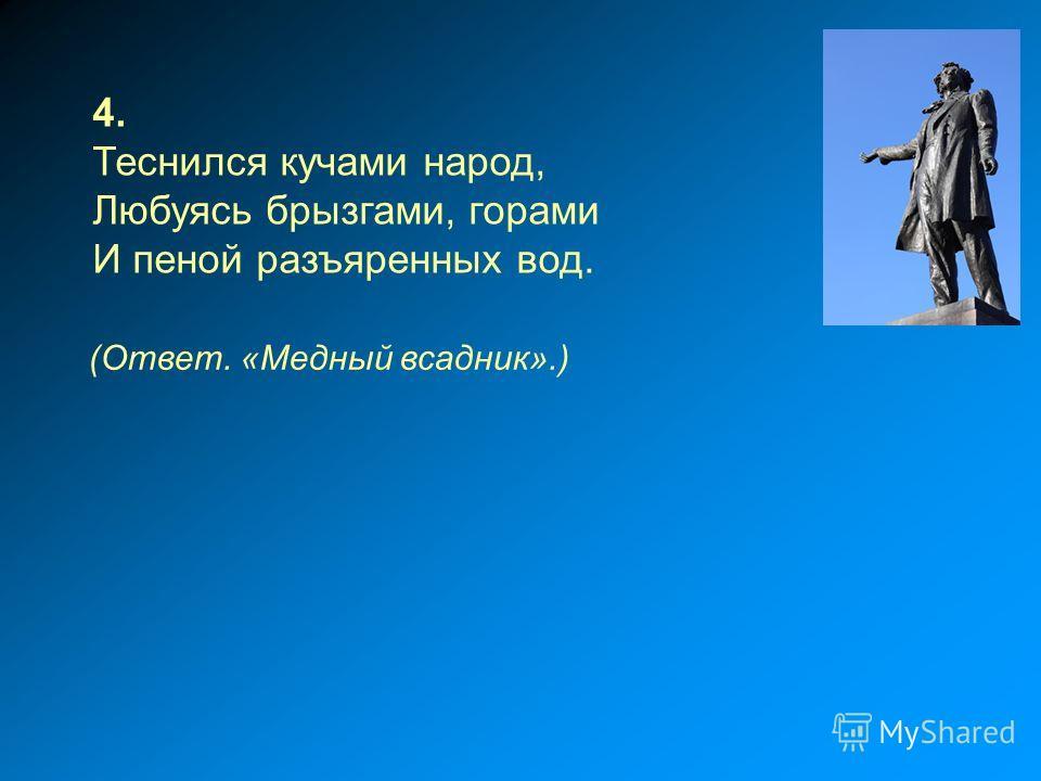 4. Теснился кучами народ, Любуясь брызгами, горами И пеной разъяренных вод. (Ответ. «Медный всадник».)