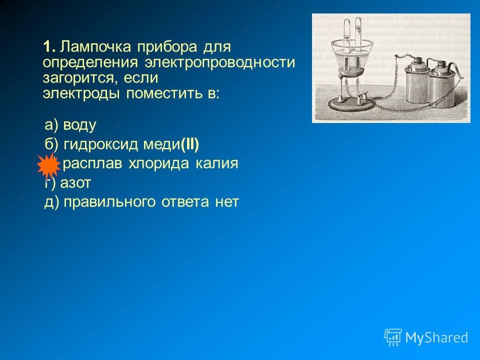 а) воду б) гидроксид меди(II) в) расплав хлорида калия г) азот д) правильного ответа нет 1. Лампочка прибора для определения электропроводности загорится, если электроды поместить в: