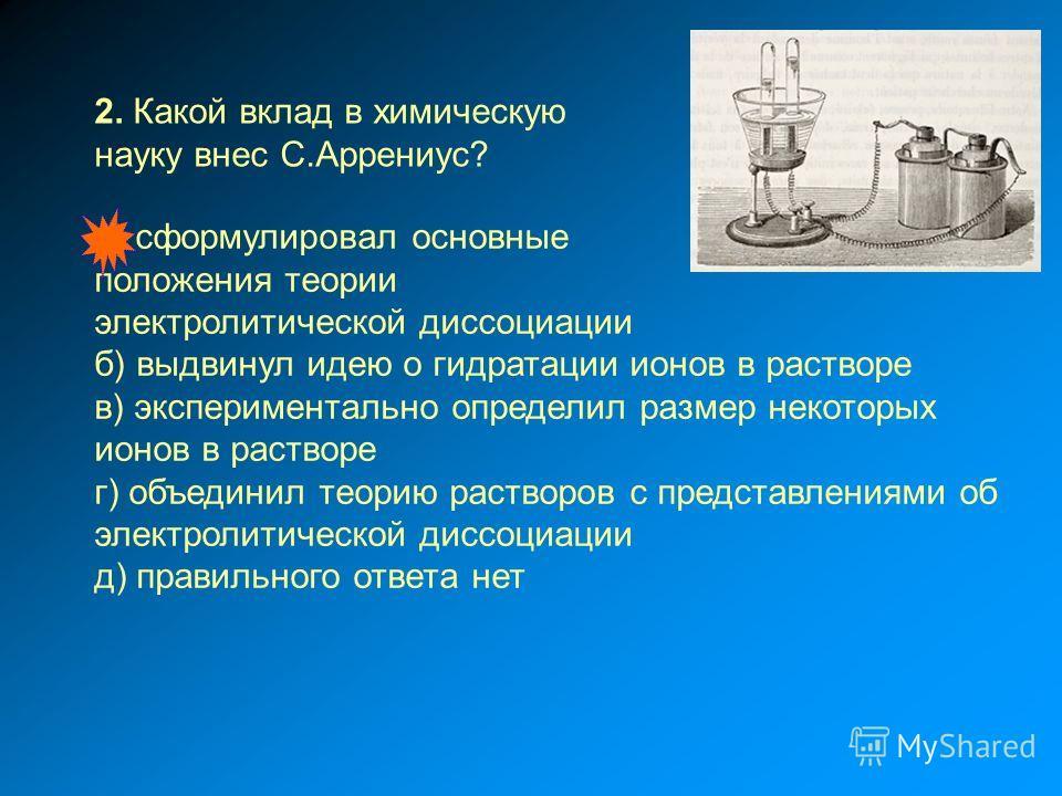 а) сформулировал основные положения теории электролитической диссоциации б) выдвинул идею о гидратации ионов в растворе в) экспериментально определил размер некоторых ионов в растворе г) объединил теорию растворов с представлениями об электролитическ