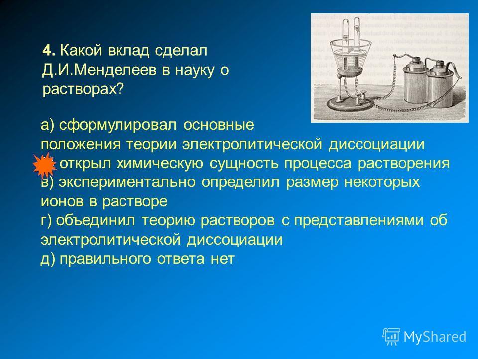 а) сформулировал основные положения теории электролитической диссоциации б) открыл химическую сущность процесса растворения в) экспериментально определил размер некоторых ионов в растворе г) объединил теорию растворов с представлениями об электролити