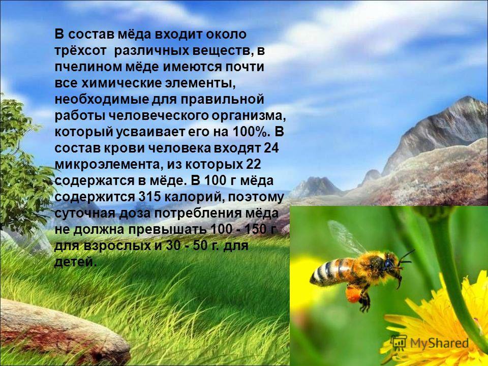 В состав мёда входит около трёхсот различных веществ, в пчелином мёде имеются почти все химические элементы, необходимые для правильной работы человеческого организма, который усваивает его на 100%. В состав крови человека входят 24 микроэлемента, из