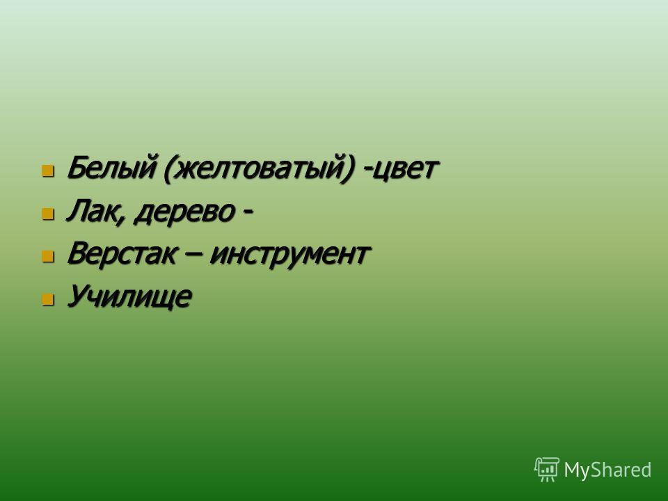 Белый (желтоватый) -цвет Белый (желтоватый) -цвет Лак, дерево - Лак, дерево - Верстак – инструмент Верстак – инструмент Училище Училище