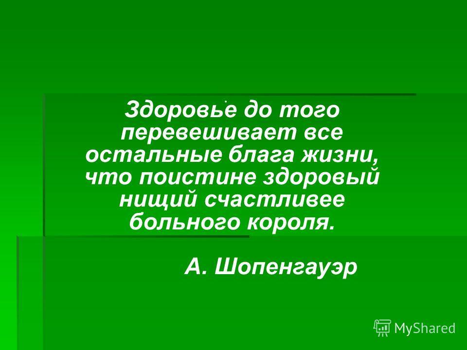 . Здоровье до того перевешивает все остальные блага жизни, что поистине здоровый нищий счастливее больного короля. А. Шопенгауэр