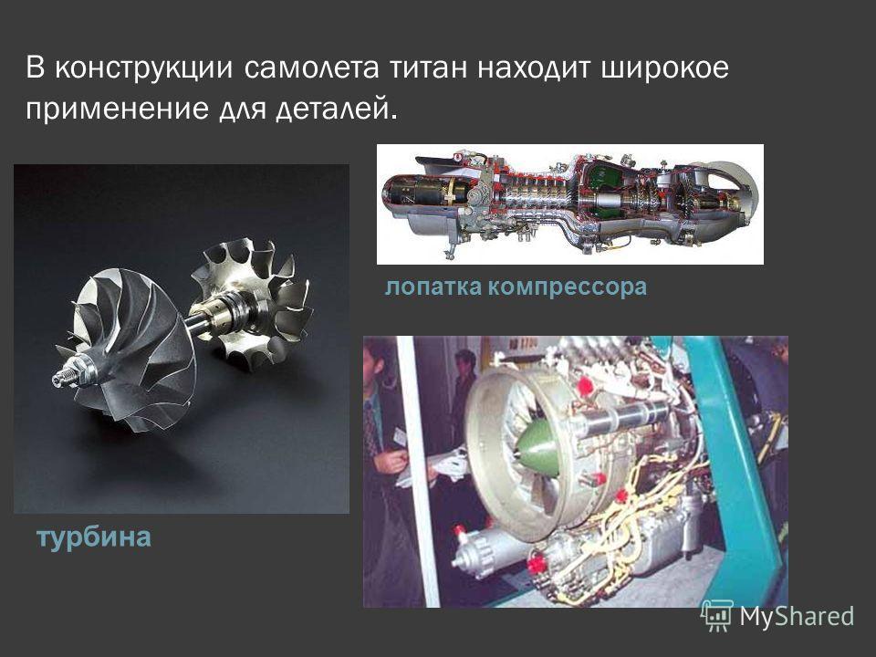 В конструкции самолета титан находит широкое применение для деталей. турбина лопатка компрессора