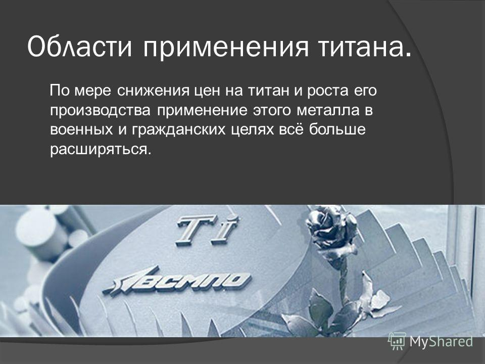 Области применения титана. По мере снижения цен на титан и роста его производства применение этого металла в военных и гражданских целях всё больше расширяться.
