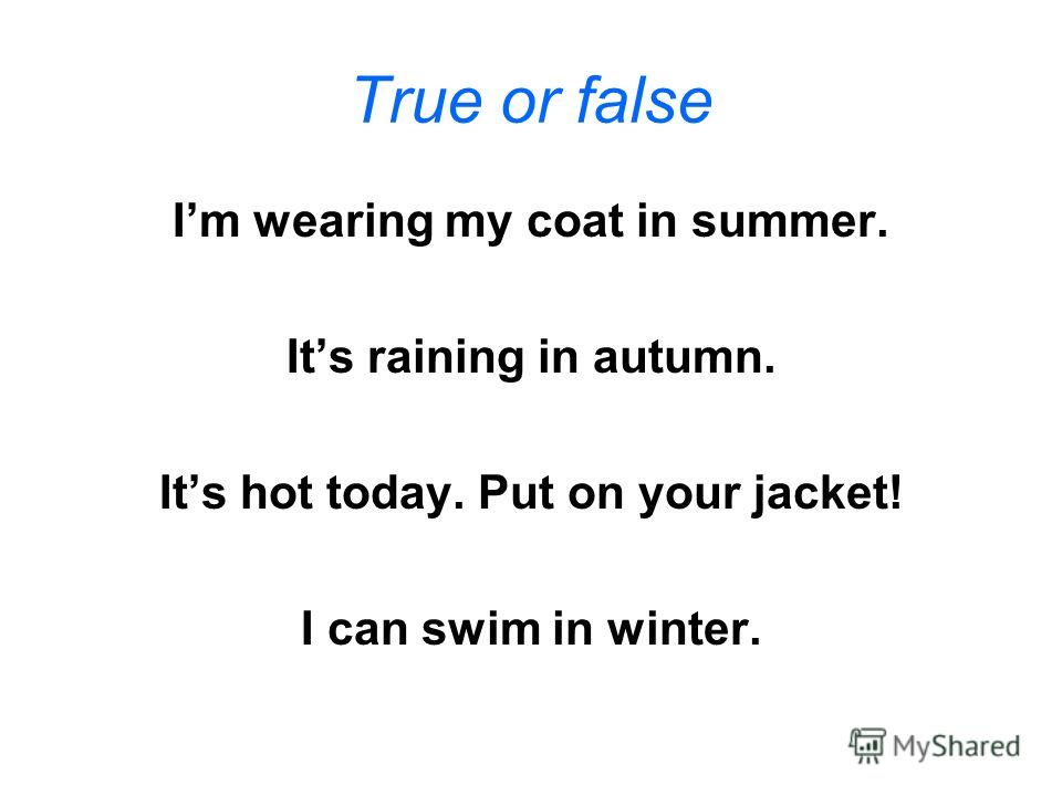 True or false Im wearing my coat in summer. Its raining in autumn. Its hot today. Put on your jacket! I can swim in winter.