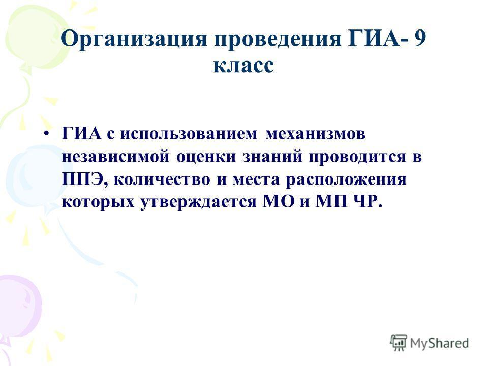 Организация проведения ГИА- 9 класс ГИА с использованием механизмов независимой оценки знаний проводится в ППЭ, количество и места расположения которых утверждается МО и МП ЧР.