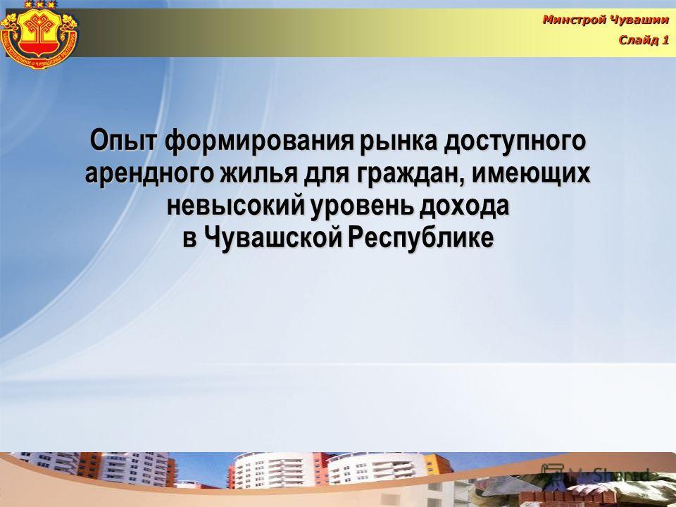 Опыт формирования рынка доступного арендного жилья для граждан, имеющих невысокий уровень дохода в Чувашской Республике Минстрой Чувашии Слайд 1