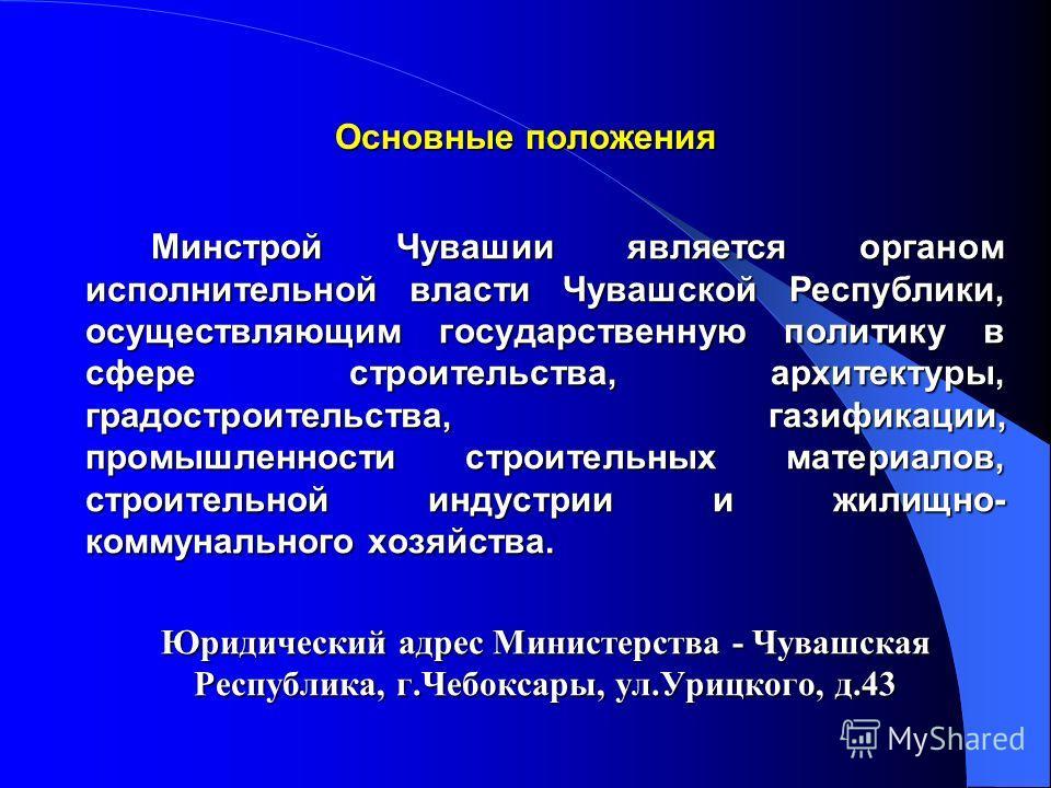Основные положения Минстрой Чувашии является органом исполнительной власти Чувашской Республики, осуществляющим государственную политику в сфере строительства, архитектуры, градостроительства, газификации, промышленности строительных материалов, стро