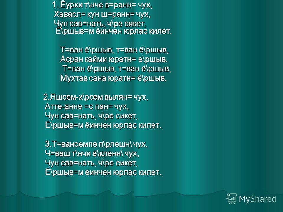 1. Ёурхи т\нче в=ранн= чух, 1. Ёурхи т\нче в=ранн= чух, Хавасл= кун ш=ранн= чух, Хавасл= кун ш=ранн= чух, Чун сав=нать, ч\ре сикет, Ё\ршыв=м ёинчен юрлас килет. Чун сав=нать, ч\ре сикет, Ё\ршыв=м ёинчен юрлас килет. Т=ван ё\ршыв, т=ван ё\ршыв, Т=ван