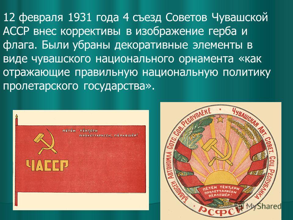 12 февраля 1931 года 4 съезд Советов Чувашской АССР внес коррективы в изображение герба и флага. Были убраны декоративные элементы в виде чувашского национального орнамента «как отражающие правильную национальную политику пролетарского государства».