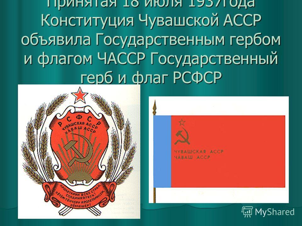 Принятая 18 июля 1937года Конституция Чувашской АССР объявила Государственным гербом и флагом ЧАССР Государственный герб и флаг РСФСР
