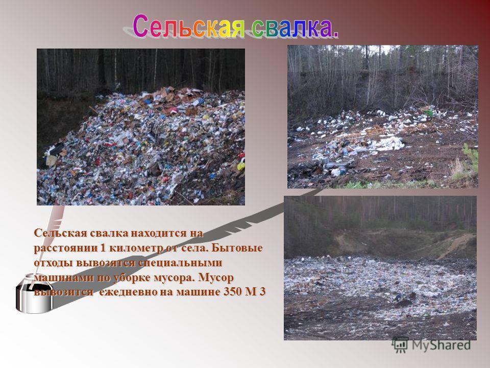 Сельская свалка находится на расстоянии 1 километр от села. Бытовые отходы вывозятся специальными машинами по уборке мусора. Мусор вывозится ежедневно на машине 350 М 3