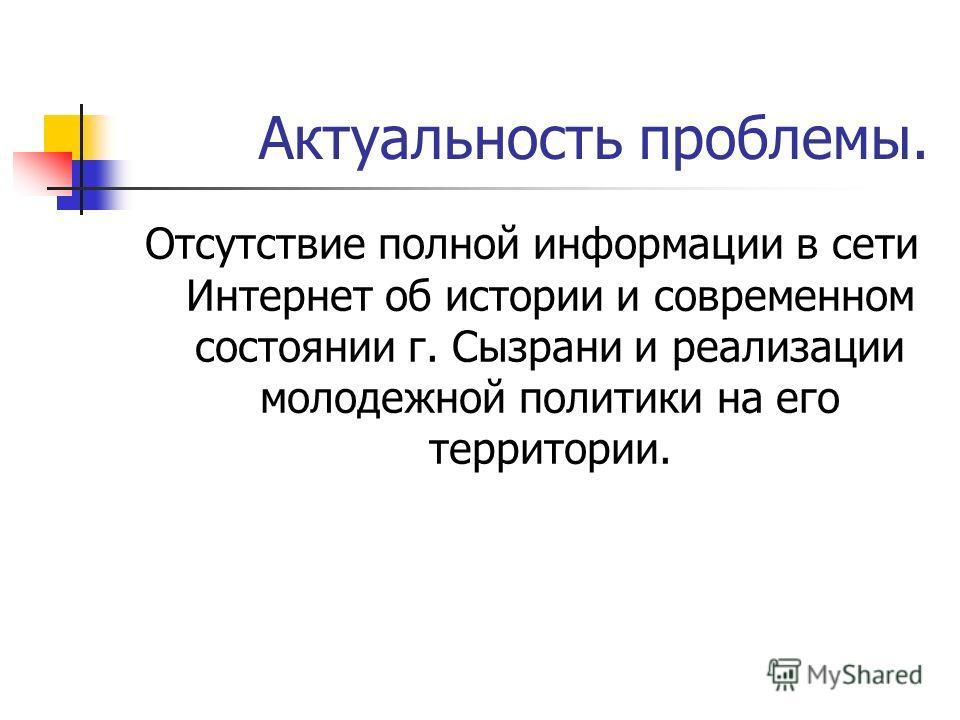 Актуальность проблемы. Отсутствие полной информации в сети Интернет об истории и современном состоянии г. Сызрани и реализации молодежной политики на его территории.