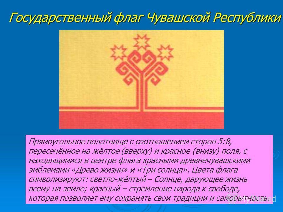 Государственный флаг Чувашской Республики Прямоугольное полотнище с соотношением сторон 5:8, пересечённое на жёлтое (вверху) и красное (внизу) поля, с находящимися в центре флага красными древнечувашскими эмблемами «Древо жизни» и «Три солнца». Цвета