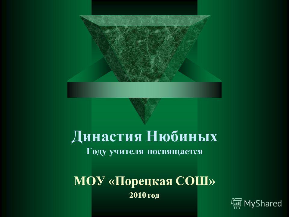 Династия Нюбиных Году учителя посвящается МОУ «Порецкая СОШ» 2010 год