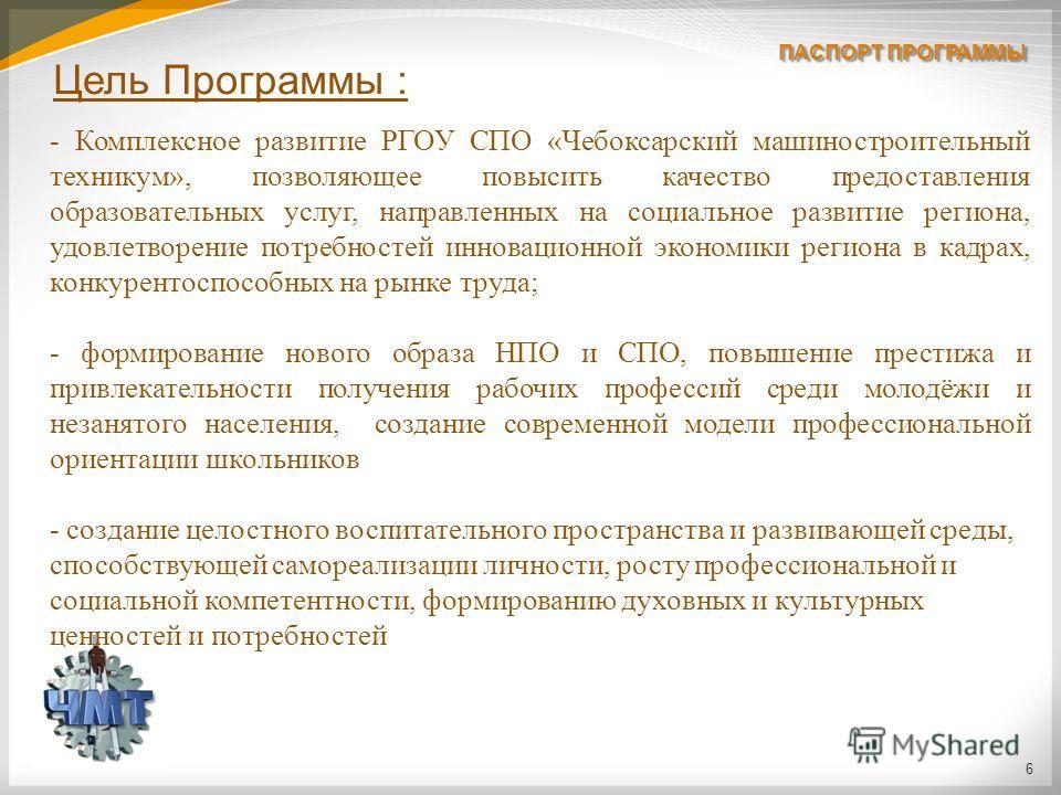6 Цель Программы : - Комплексное развитие РГОУ СПО «Чебоксарский машиностроительный техникум», позволяющее повысить качество предоставления образовательных услуг, направленных на социальное развитие региона, удовлетворение потребностей инновационной