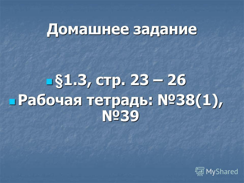 Домашнее задание §1.3, стр. 23 – 26 §1.3, стр. 23 – 26 Рабочая тетрадь: 38(1), 39 Рабочая тетрадь: 38(1), 39