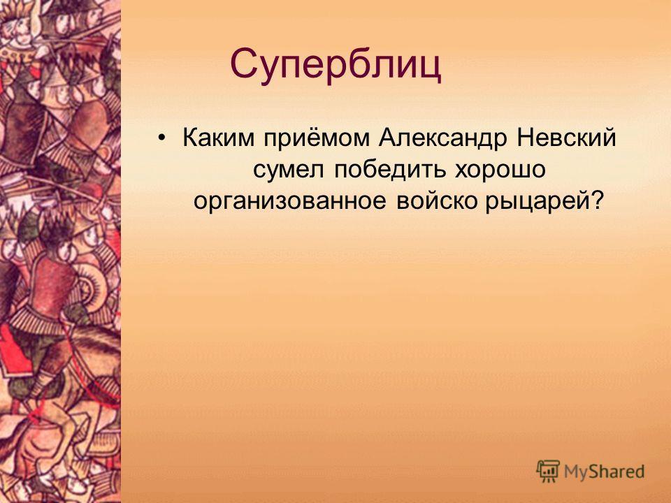 Суперблиц Каким приёмом Александр Невский сумел победить хорошо организованное войско рыцарей?
