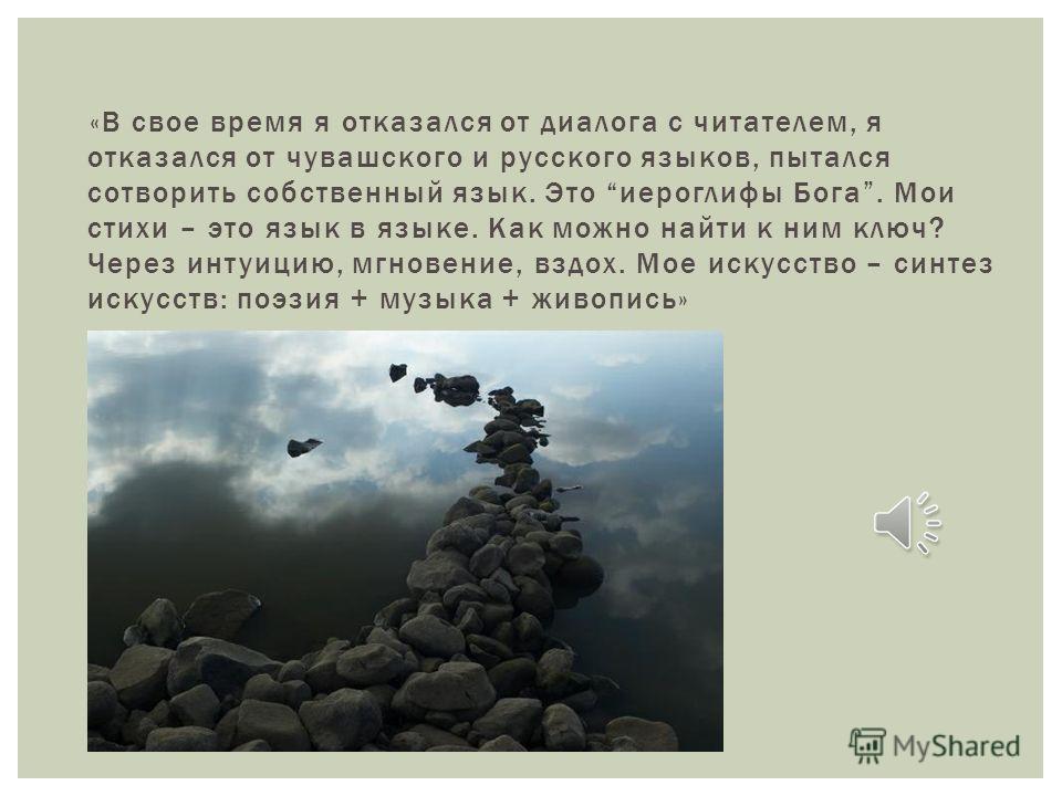 «В свое время я отказался от диалога с читателем, я отказался от чувашского и русского языков, пытался сотворить собственный язык. Это иероглифы Бога. Мои стихи – это язык в языке. Как можно найти к ним ключ? Через интуицию, мгновение, вздох. Мое иск
