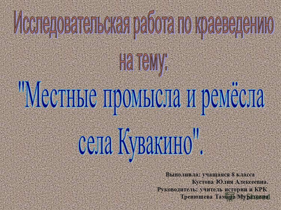 Выполнила: учащаяся 8 класса Кустова Юлия Алексеевна. Руководитель: учитель истории и КРК Тренюшева Тамара Муратовна.
