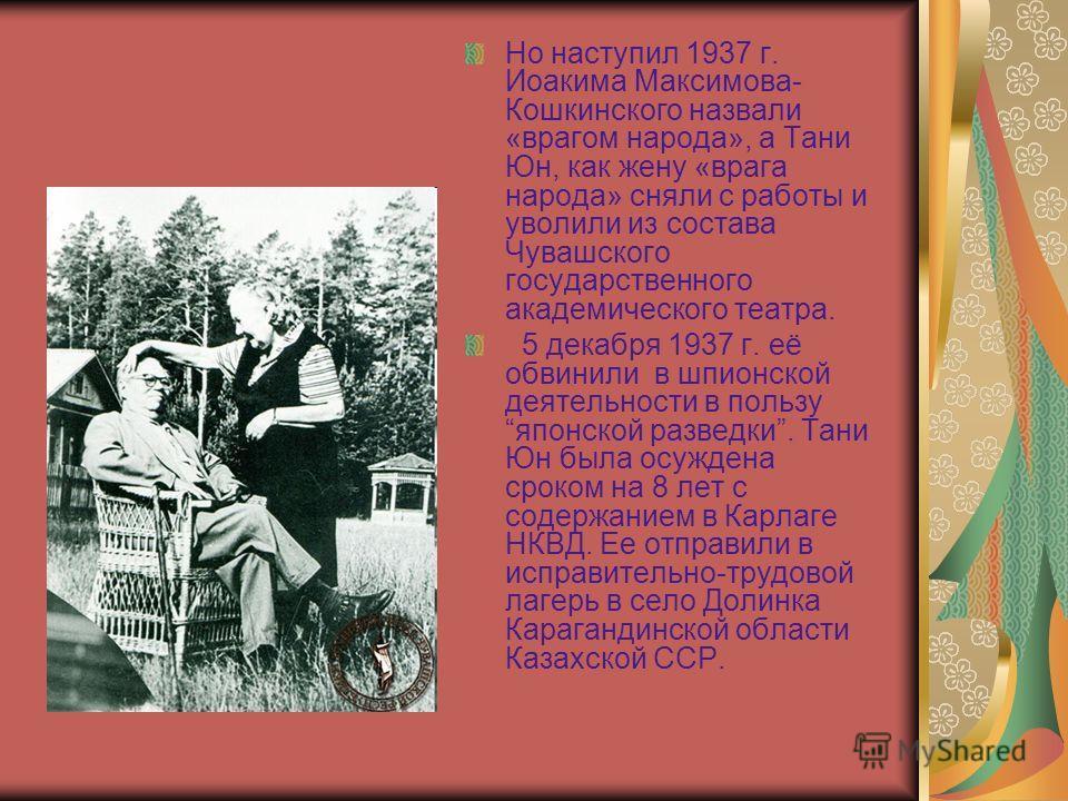 Но наступил 1937 г. Иоакима Максимова- Кошкинского назвали «врагом народа», а Тани Юн, как жену «врага народа» сняли с работы и уволили из состава Чувашского государственного академического театра. 5 декабря 1937 г. её обвинили в шпионской деятельнос