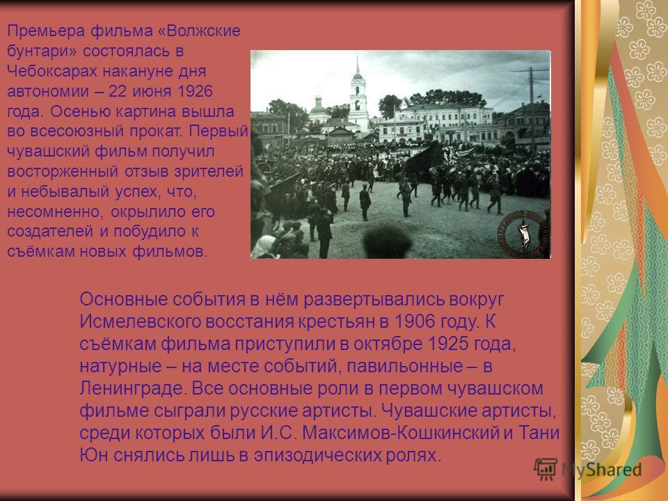 Премьера фильма «Волжские бунтари» состоялась в Чебоксарах накануне дня автономии – 22 июня 1926 года. Осенью картина вышла во всесоюзный прокат. Первый чувашский фильм получил восторженный отзыв зрителей и небывалый успех, что, несомненно, окрылило