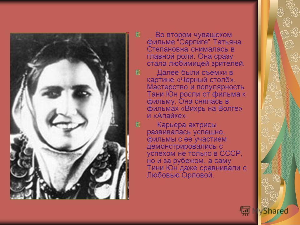 Во втором чувашском фильме Сарпиге Татьяна Степановна снималась в главной роли. Она сразу стала любимицей зрителей. Далее были съемки в картине «Черный столб». Мастерство и популярность Тани Юн росли от фильма к фильму. Она снялась в фильмах «Вихрь н
