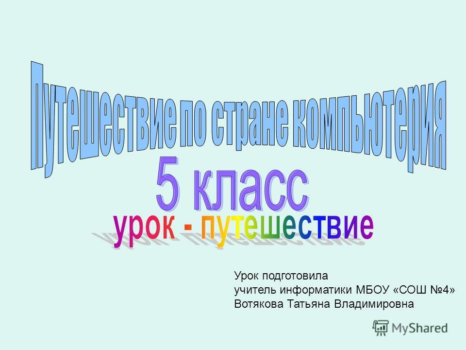 Урок подготовила учитель информатики МБОУ «СОШ 4» Вотякова Татьяна Владимировна
