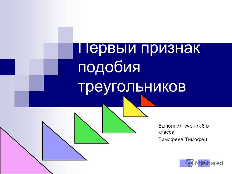 Первый признак подобия треугольников Выполнил ученик 8 в класса Тимофеев Тимофей
