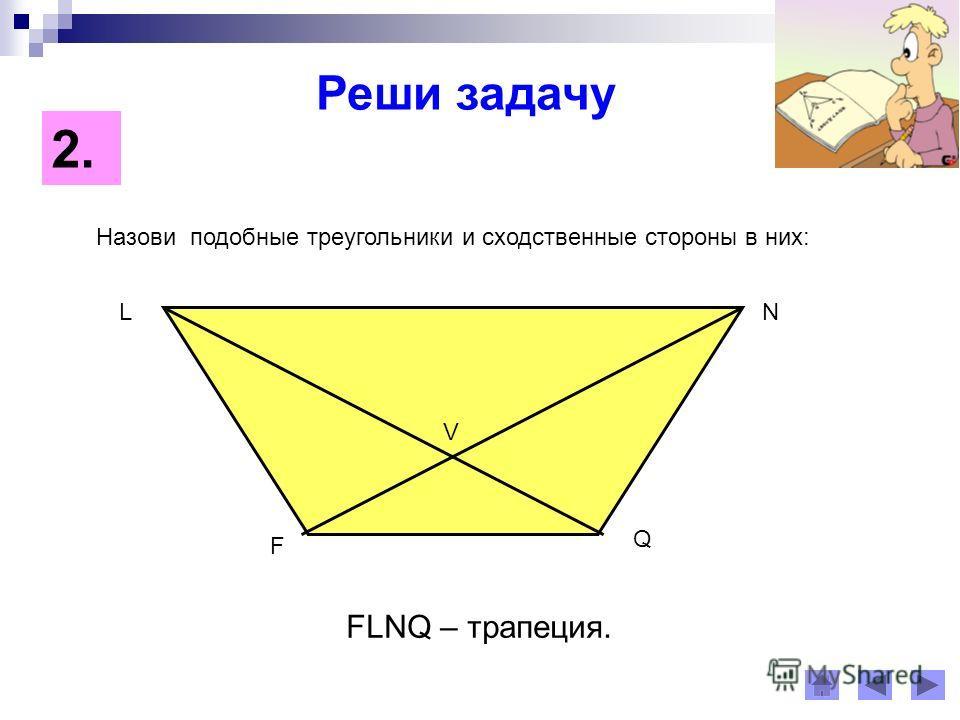 Реши задачу 2.2. Назови подобные треугольники и сходственные стороны в них: F LN Q V FLNQ – трапеция.